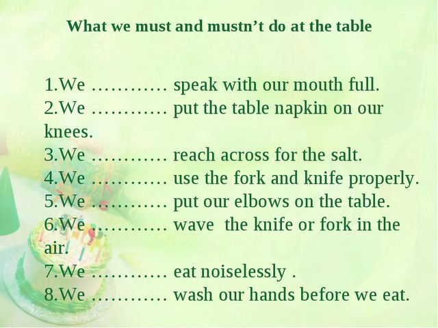 What we must and mustn't do at the table 1.We ………… speak with our mouth full....