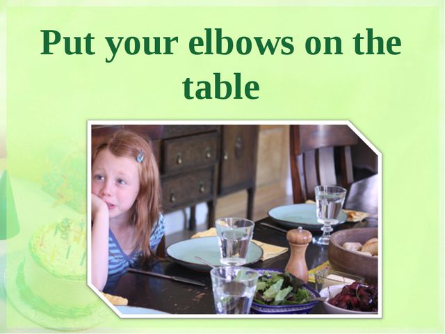 Put your elbows on the table