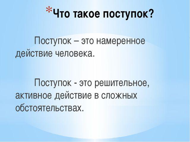 Что такое поступок? Поступок – это намеренное действие человека. Поступок...