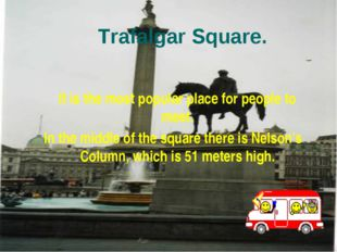 Trafalgar Square. It is the most popular place for people to meet. In the mid