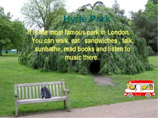 Hyde Park It is the most famous park in London. You can walk, eat sandwiches