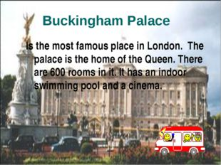 Is the most famous place in London. The palace is the home of the Queen. The