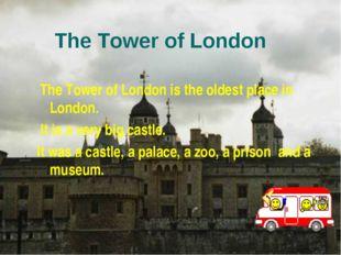 The Tower of London The Tower of London is the oldest place in London. It is