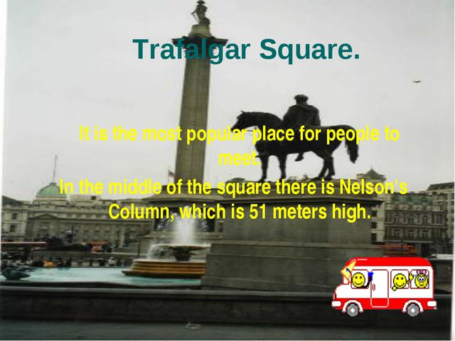 Trafalgar Square. It is the most popular place for people to meet. In the mid...