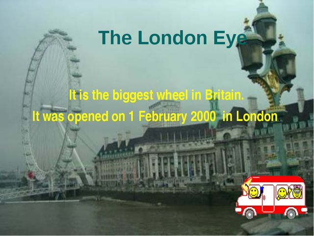 The London Eye It is the biggest wheel in Britain. It was opened on 1 Februar...