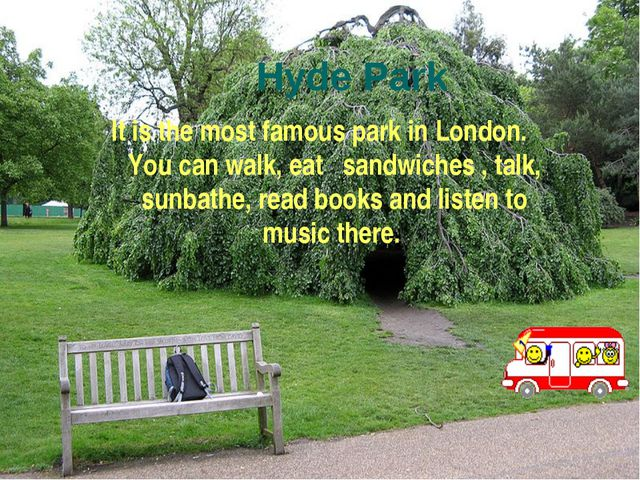Hyde Park It is the most famous park in London. You can walk, eat sandwiches...
