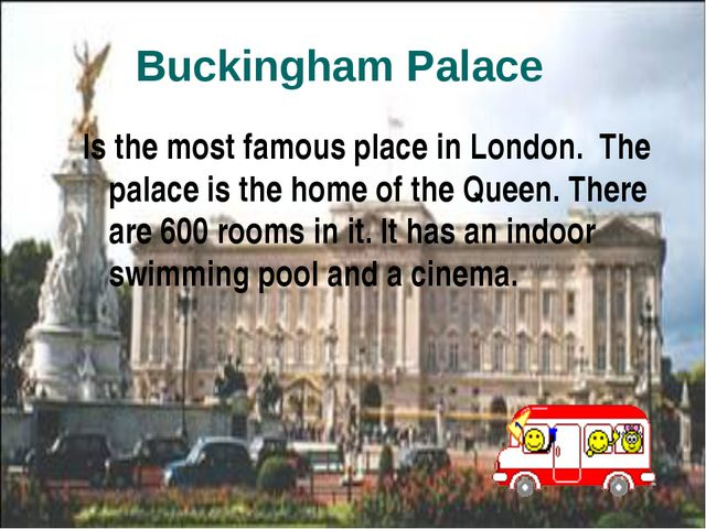 Is the most famous place in London. The palace is the home of the Queen. The...