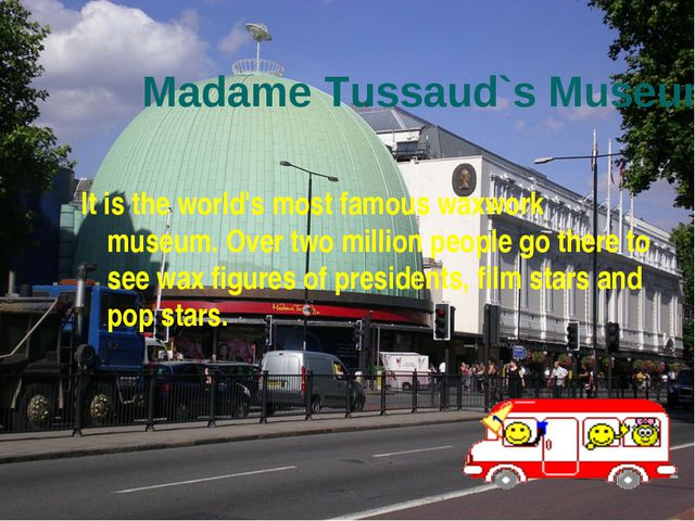Madame Tussaud`s Museum. It is the world's most famous waxwork museum. Over t...