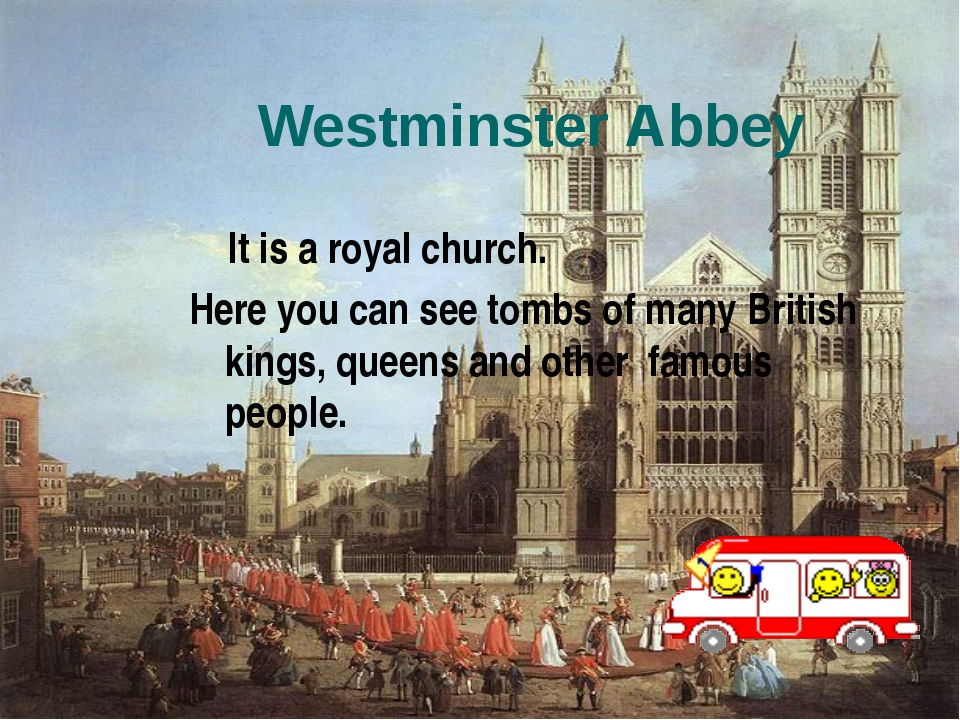 Westminster Abbey It is a royal church. Here you can see tombs of many Britis...