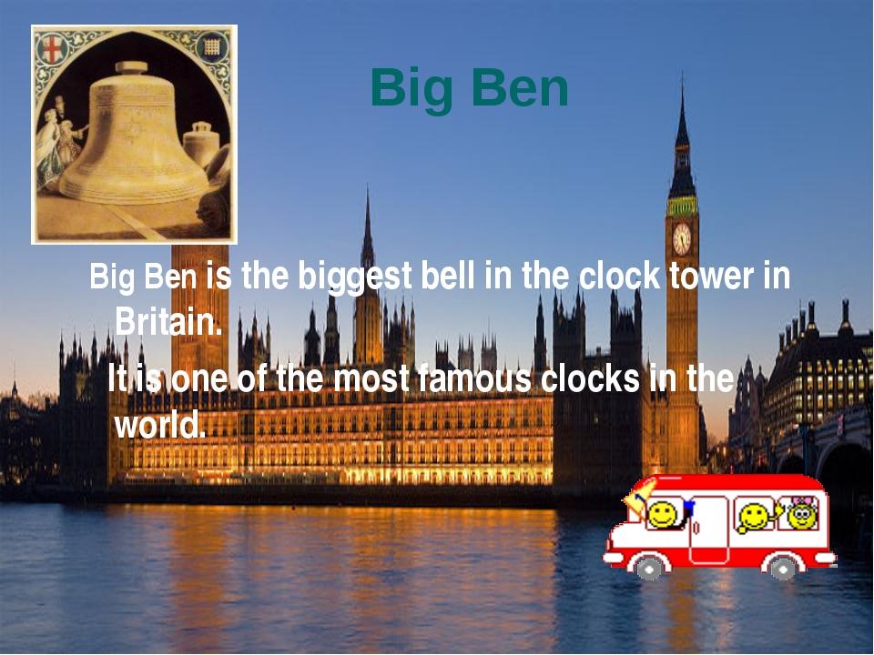 Big Ben Big Ben is the biggest bell in the clock tower in Britain. It is one...