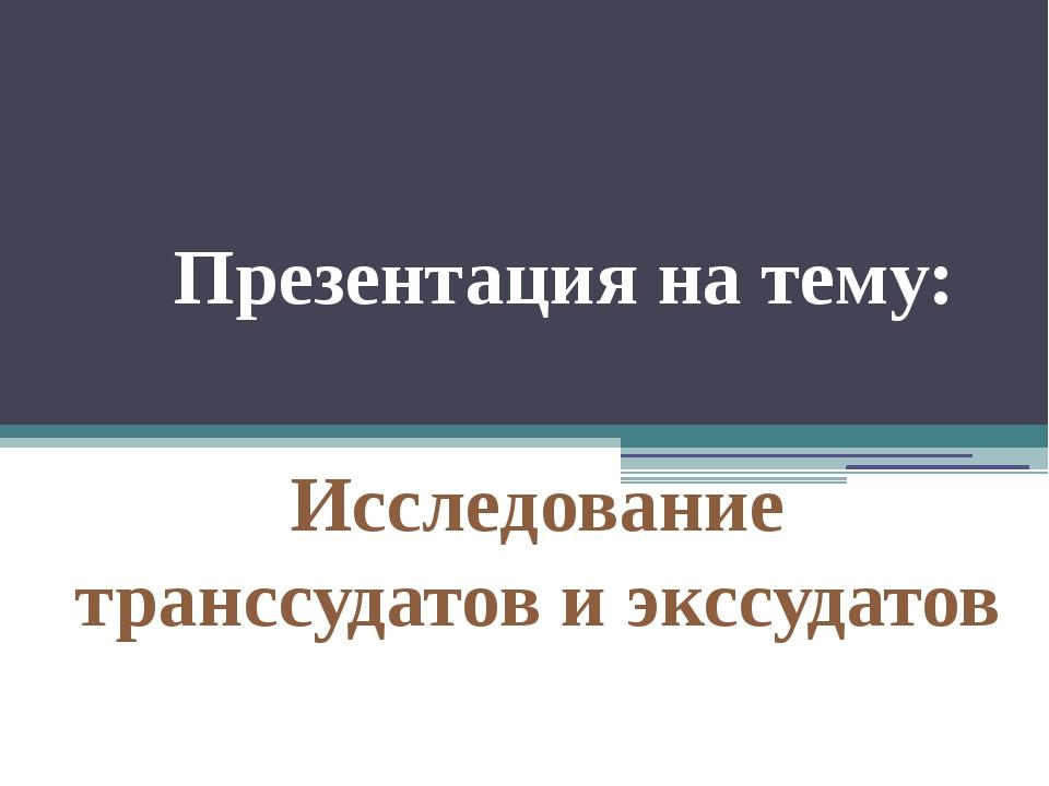 Презентация на тему: Исследование транссудатов и экссудатов
