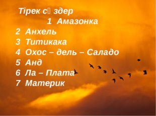 Тірек сөздер 1 Амазонка 2 Анхель 3 Титикака 4 Охос – дель – Саладо 5 Анд 6 Л