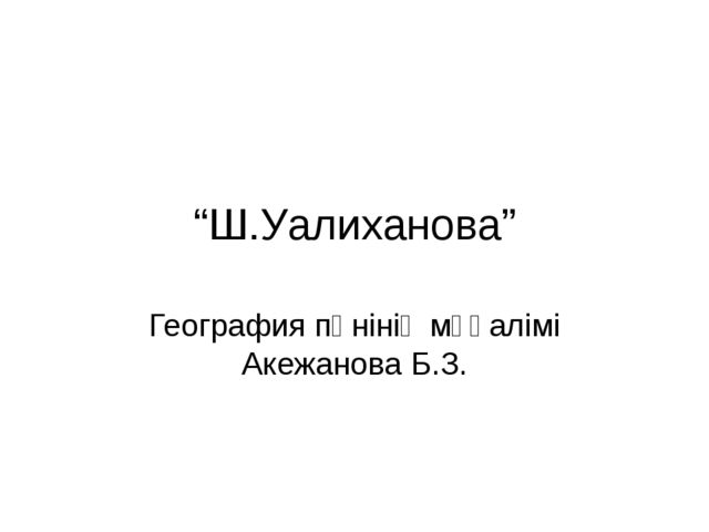 """""""Ш.Уалиханова"""" География пәнінің мұғалімі Акежанова Б.З."""