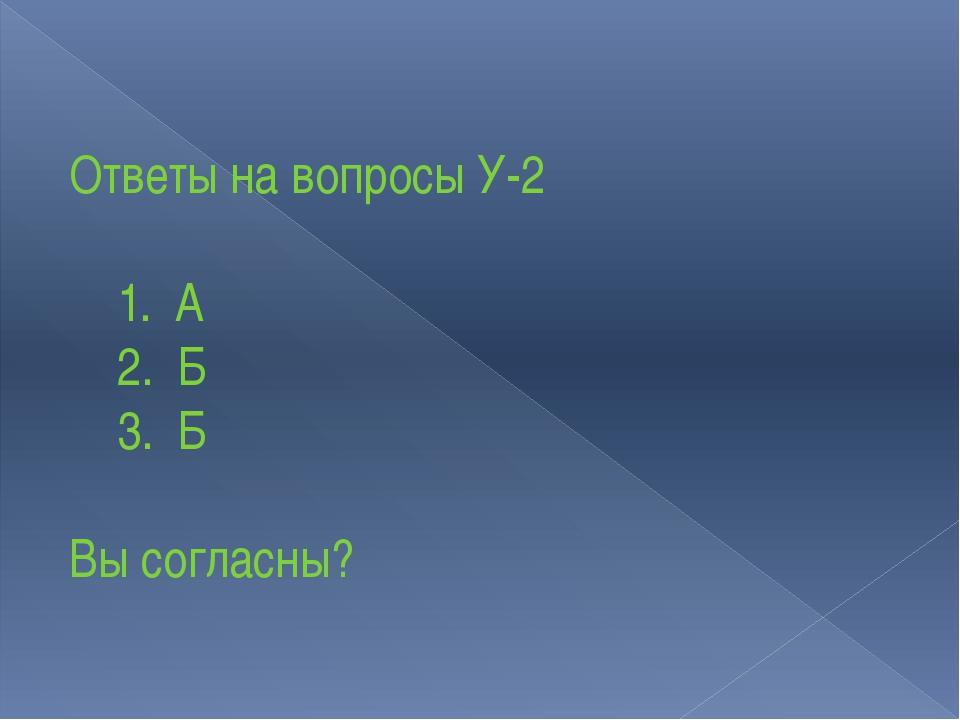 Ответы на вопросы У-2 1. А 2. Б 3. Б Вы согласны?