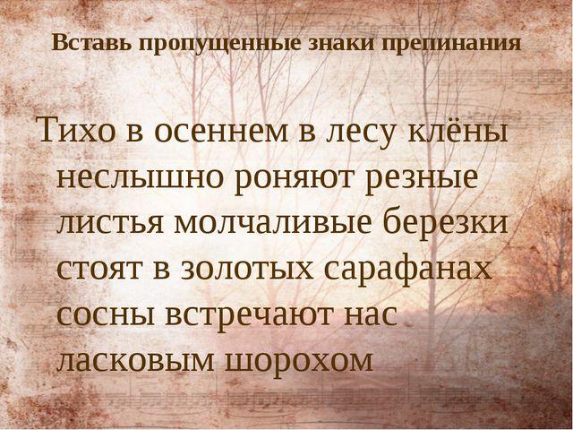 Вставь пропущенные знаки препинания Тихо в осеннем в лесу клёны неслышно роня...