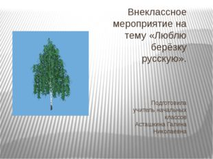 Внеклассное мероприятие на тему «Люблю берёзку русскую». Подготовила учитель