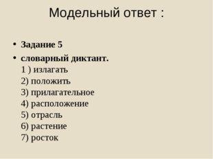 Модельный ответ : Задание 5 словарный диктант. 1 ) излагать 2) положить 3) п