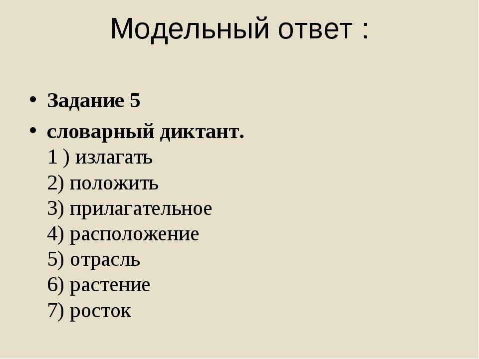 Модельный ответ : Задание 5 словарный диктант. 1 ) излагать 2) положить 3) п...