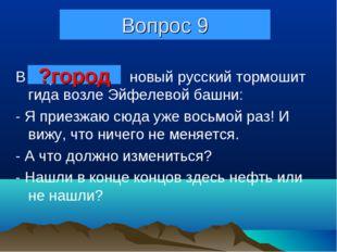 Вопрос 9 В Париже новый русский тормошит гида возле Эйфелевой башни: - Я прие