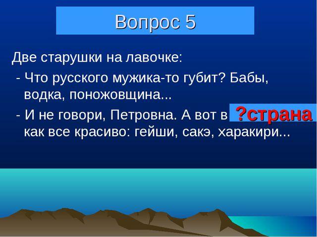 Вопрос 5 Две старушки на лавочке: - Что русского мужика-то губит? Бабы, водка...