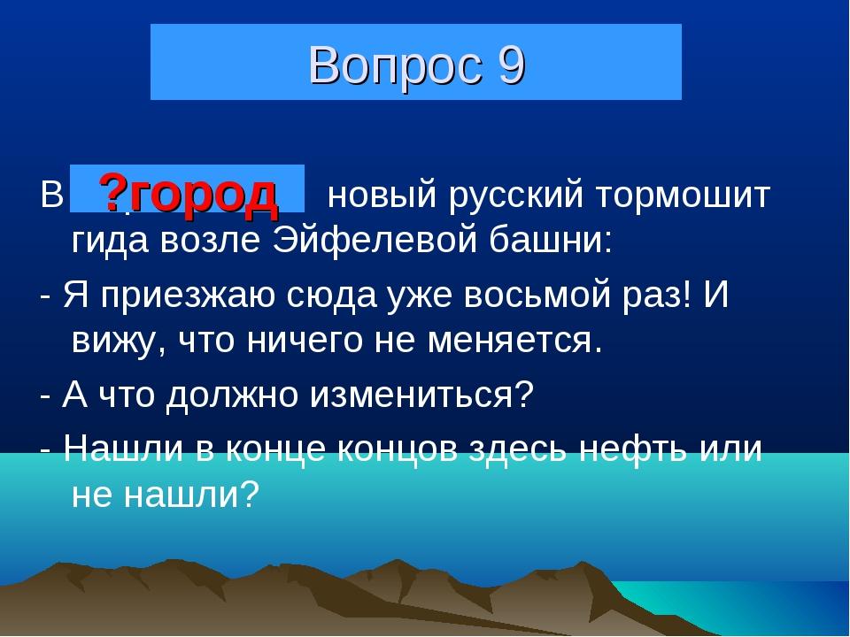 Вопрос 9 В Париже новый русский тормошит гида возле Эйфелевой башни: - Я прие...