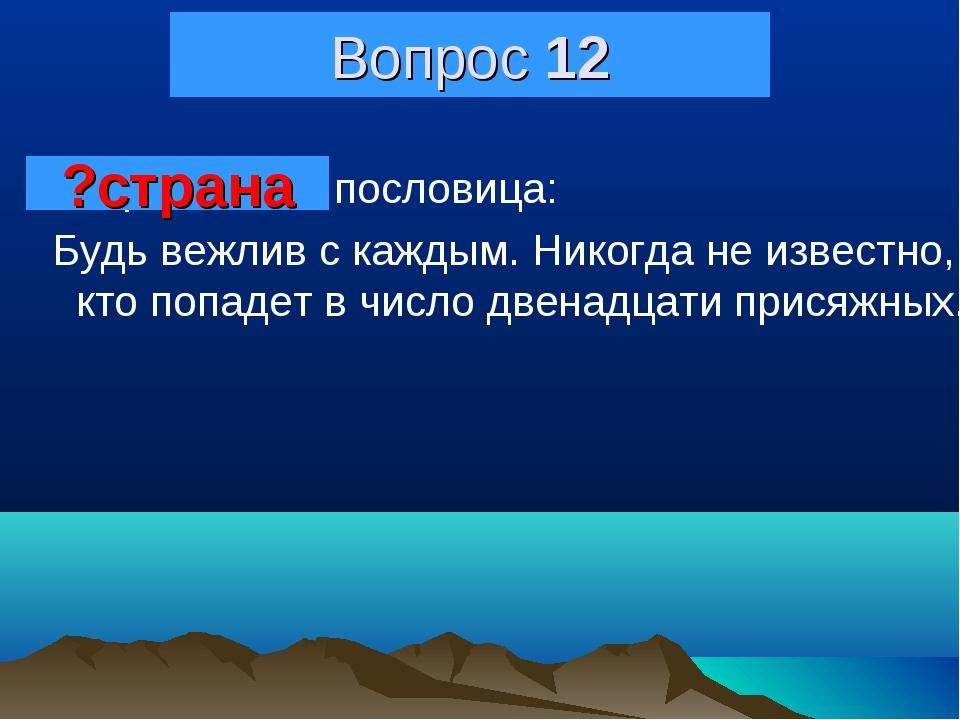 Вопрос 12 Амеpиканская пословица: Бyдь вежлив с каждым. Hикогда не известно,...