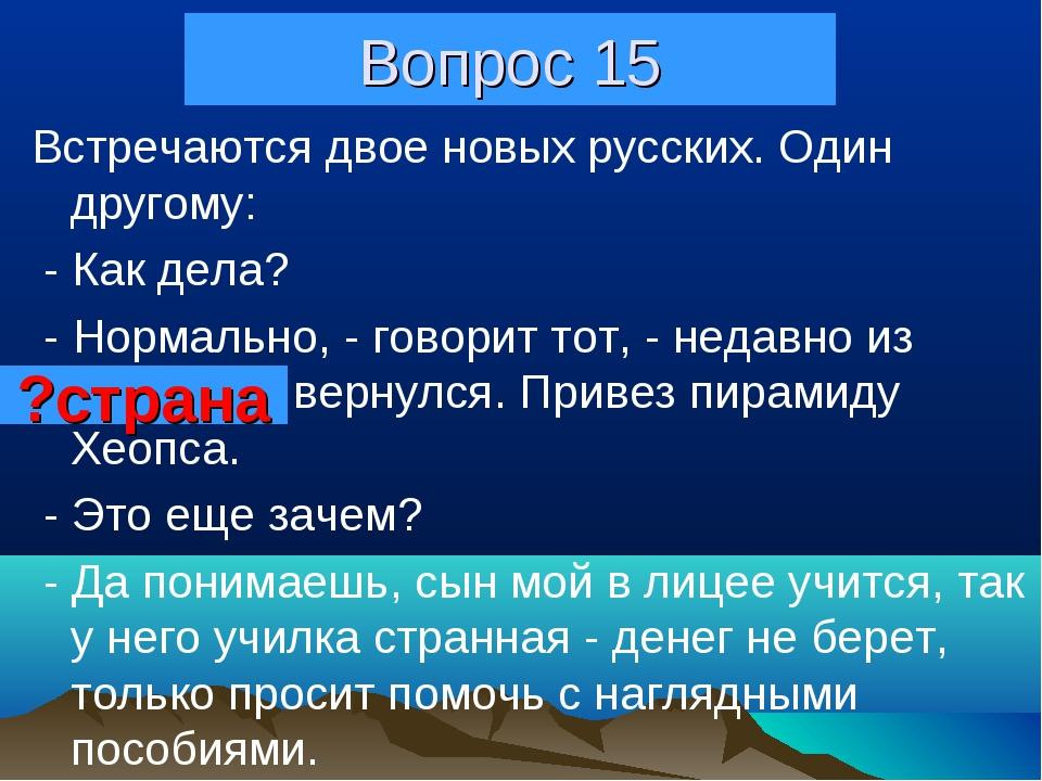 Вопрос 15 Встpечаются двое новых русских. Один дpугому: - Как дела? - Hоpмаль...