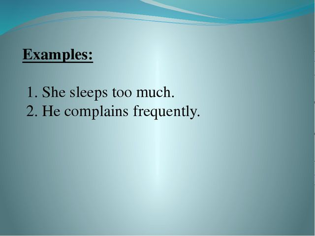 Examples:   1. She sleeps too much. 2. He complains frequently.