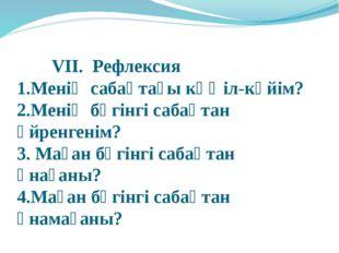 VII. Рефлексия 1.Менің сабақтағы көңіл-күйім? 2.Менің бүгінгі сабақт