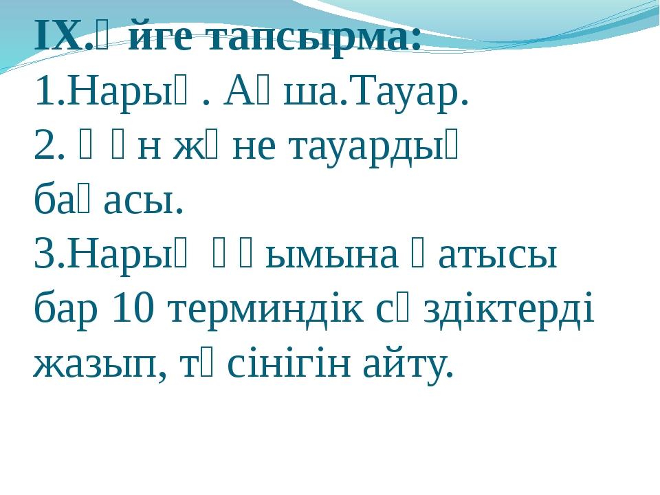 IX.Үйге тапсырма: 1.Нарық. Ақша.Тауар. 2. Құн және тауардың бағасы. 3.Нарық ұ...