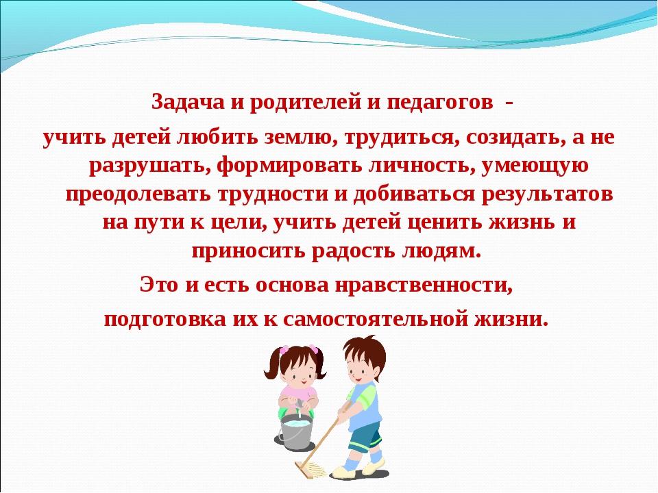 Задача и родителей и педагогов - учить детей любить землю, трудиться, созида...