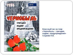 Классный час на тему «Чернобыль – трагедия, подвиг, предупреждение» Соцкова Н