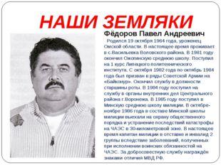 НАШИ ЗЕМЛЯКИ Фёдоров Павел Андреевич Родился 19 октября 1964 года, уроженец О