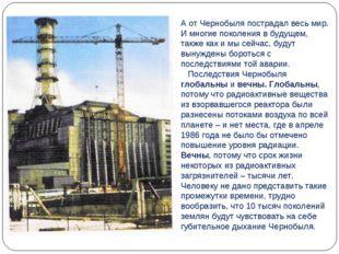 А от Чернобыля пострадал весь мир. И многие поколения в будущем, также как и