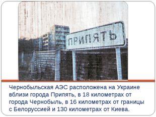 Чернобыльская АЭС расположена на Украине вблизи города Припять, в 18 километр