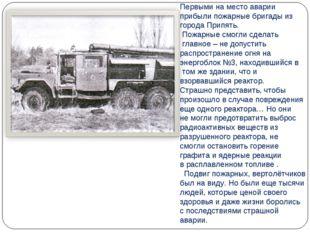 Первыми на место аварии прибыли пожарные бригады из города Припять. Пожарные