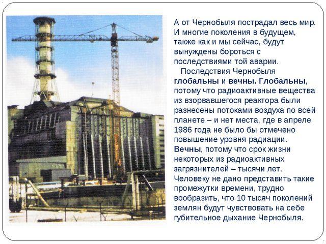 А от Чернобыля пострадал весь мир. И многие поколения в будущем, также как и...