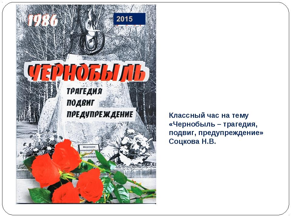 Классный час на тему «Чернобыль – трагедия, подвиг, предупреждение» Соцкова Н...