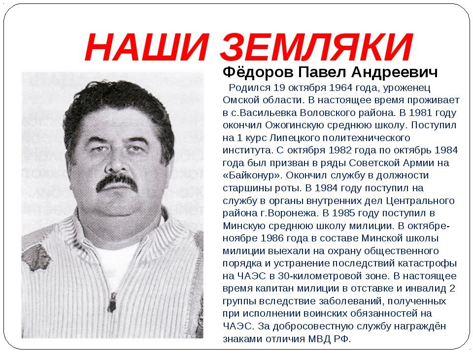 НАШИ ЗЕМЛЯКИ Фёдоров Павел Андреевич Родился 19 октября 1964 года, уроженец О...