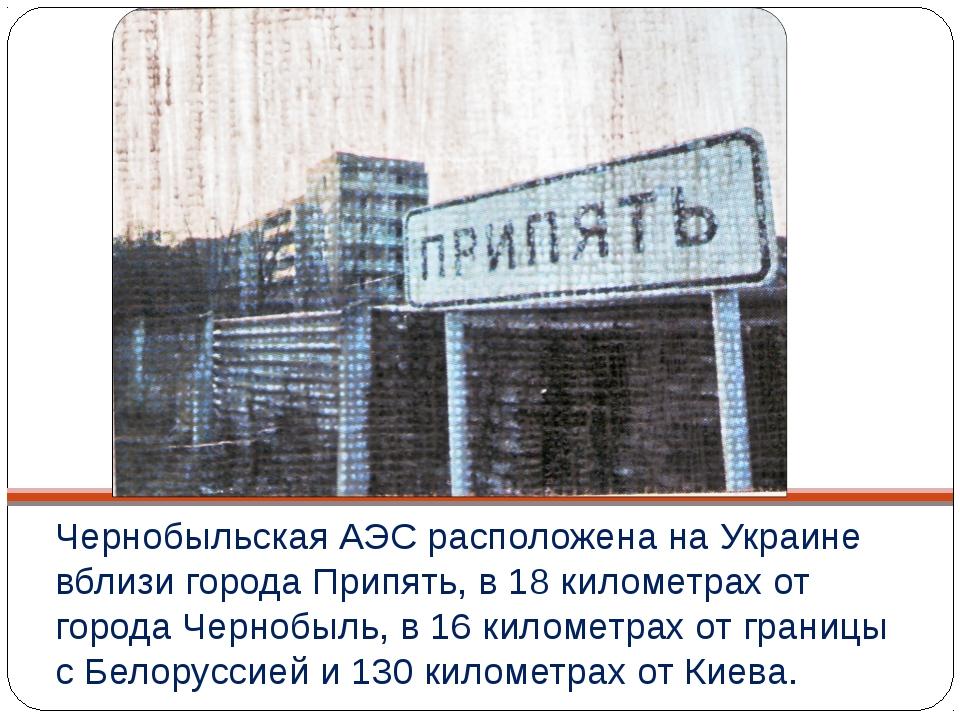 Чернобыльская АЭС расположена на Украине вблизи города Припять, в 18 километр...