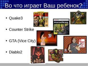 Во что играет Ваш ребенок? Quake3 Counter Strike GTA (Vice City) Diablo2
