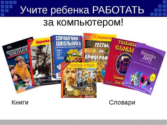 Учите ребенка РАБОТАТЬ за компьютером! Книги Словари Справочники Тесты Аудиок...
