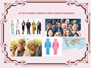 ОБРАЗ ЖИЗНИ ЧЕЛОВЕКА ЗАВИСИТ ОТ : - профессии - национальности - возраста - п