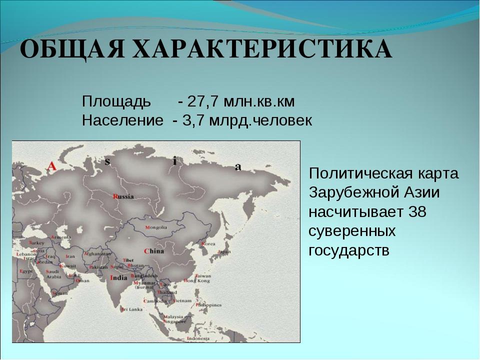 ОБЩАЯ ХАРАКТЕРИСТИКА Площадь - 27,7 млн.кв.км Население - 3,7 млрд.человек По...