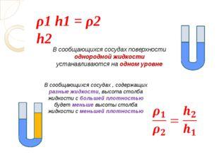 ρ1 h1 = ρ2 h2 В сообщающихся сосудах поверхности однородной жидкости устанав