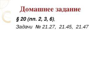 § 20 (пп. 2, 3, 6), Задачи № 21.27, 21.45, 21.47 Домашнее задание