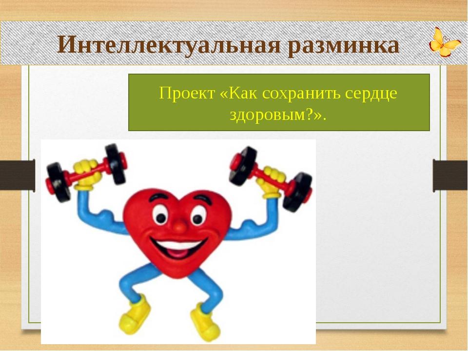 Интеллектуальная разминка Проект «Как сохранить сердце здоровым?».