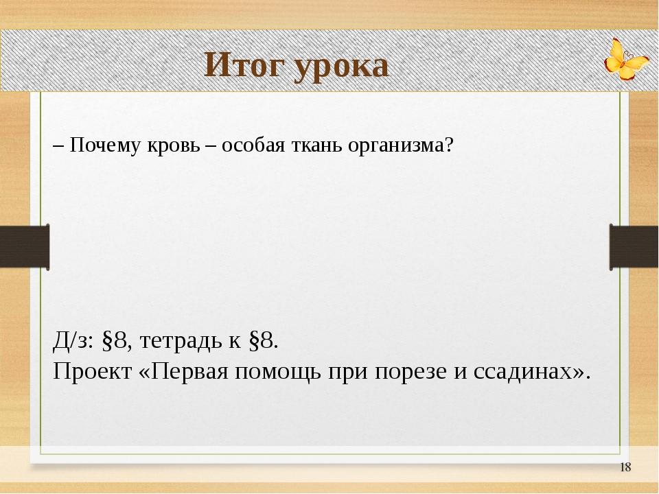 Итог урока – Почему кровь – особая ткань организма?  Д/з: §8, тетрадь к §8....