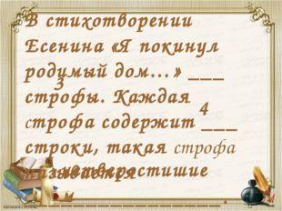 В стихотворении Есенина «Я покинул родимый дом…» ___ строфы. Каждая строфа со