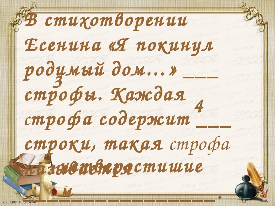 В стихотворении Есенина «Я покинул родимый дом…» ___ строфы. Каждая строфа со...